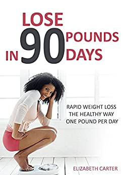 Lose 90 Pounds in 90 Days: Rapid Weight Loss the Healthy