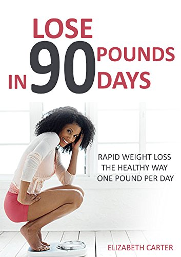 Lose 90 Pounds in 90 Days: Rapid Weight Loss the Healthy Way One Pound Per Day (Lose 1 Pound A Day Diet Menu)