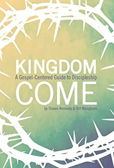 Kingdom Come: A Gospel-Centered Guide to Discipleship by [Kennedy, Shawn, Mangham, Bill]