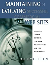 Maintaining and Evolving Successful Commercial Web Sites: Managing Change, Content, Customer Relationships, and Site Measurement (Morgan Kaufmann Series in Data Management Systems)