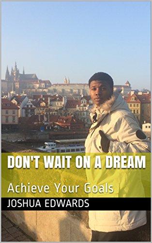 Don't Wait On A Dream: Achieve Your Goals (J's Quick Reads Book 1)