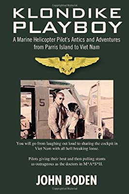 Klondike Playboy: A Marine Helicopter Pilot's Antics and Adventures from Parris Island to Viet Nam from Xlibris, Corp.