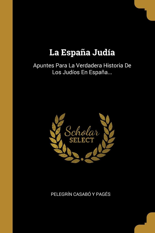 La España Judía: Apuntes Para La Verdadera Historia De Los Judíos En España...: Amazon.es: Pelegrín Casabó y Pagés: Libros