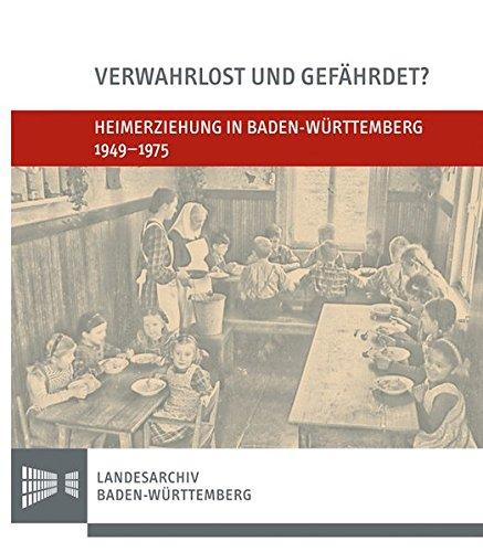 Verwahrlost und gefährdet?: Heimerziehung in Baden-Württemberg 1949-1975 (Sonderveröffentlichungen des Landesarchivs Baden-Württemberg)