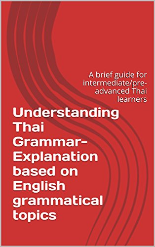 Grammatical Guide - Understanding Thai Grammar- Explanation based on English grammatical topics: A brief guide for intermediate/pre-advanced Thai learners