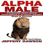 Alpha Male: Overcome Fear, Build Confidence & Attract Women: Steps to Success | Jeffery Dawson