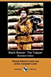 Black Beaver, the Trapper; the Only Book Ever Written by a Trapper Twenty-Two Years with Black Beaver Lewis and Clark a Hundred Years Later from Th, George Edward Lewis and James C. Lewis, 1409946606