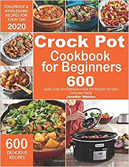Crock Pot Cookbook For Beginners 600 Quick Easy And Delicious