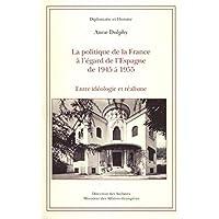 La politique de la France à l'égard de l'Espagne de 1945 à 1955 : Entre idéologie et réalisme