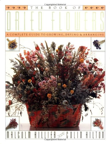 (The Book of Dried Flowers : A Complete Guide to Growing, Drying, and)