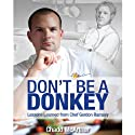 Don't Be a Donkey: Lessons Learned from Chef Gordon Ramsey Audiobook by Chadd McArthur Narrated by Chadd McArthur