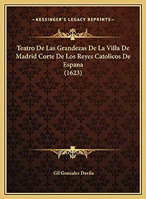 Teatro de Las Grandezas de La Villa de Madrid Corte de Los Reyes Catolicos de Espana 1623: Amazon.es: Davila, Gil Gonzalez: Libros