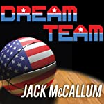 Dream Team: How Michael, Magic, Larry, Charles, and the Greatest Team of All Time Changed the Game of Basketball Forever | Jack McCallum