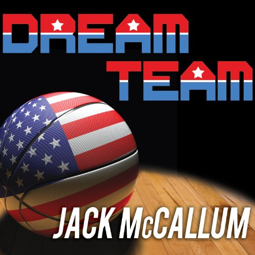 Dream Team: How Michael, Magic, Larry, Charles, and the Greatest Team of All Time Changed the Game of Basketball Forever