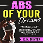 Abs of Your Dreams: Finally Get the Abs You Want, Lose Stomach Fat Fast and Shed Pounds Quickly with Affirmations and Hypnosis | E. N. Minter