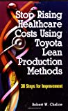 Stop Rising Healthcare Costs Using Toyota Lean Production Methods, Robert Chalice, 0873896572