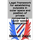 Legal framework for establishing outposts in outer space and position of private companies in outer space exploration