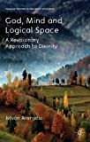 God, Mind and Logical Space: A Revisionary Approach to Divinity (Palgrave Frontiers in Philosophy of Religion), István Aranyosi, 113728031X