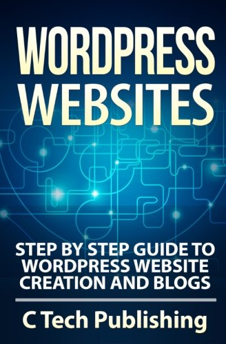 WordPress Websites: Step by Step Guide to WordPress Website Creation and Blogs (Computers and Technology) (Volume 1)