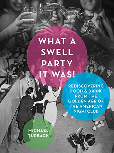 What a Swell Party It Was!: Rediscovering Food & Drink from the Golden Age of the American Nightclub by Michael Turback