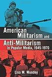 American Militarism and Anti-Militarism in Popular Media, 1945-1970, Lisa M. Mundey, 0786466502