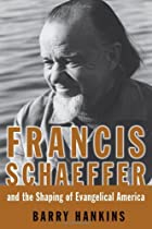 Francis Schaeffer And the Shaping of Evangelical America (Library of Religious Biography)