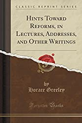 Hints Toward Reforms, in Lectures, Addresses, and Other Writings (Classic Reprint) by Horace Greeley (2015-09-27)
