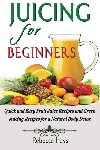 Juicing for Beginners: Quick and Easy Fruit Juice Recipes and Green Juicing Recipes for a Natural Body Detox pdf
