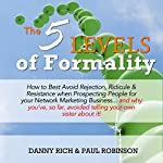 The 5 Levels of Formality: How to Best Avoid Rejection, Ridicule & Resistance When Prospecting People for Your Network Marketing Business...and Why You've, so Far, Avoided Telling Your Sister about It | Paul Robinson,Danny Rich