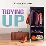 Tidying Up: The Life Changing Magic behind Organizing, Decluttering, and Cleaning | Ashley Andrews