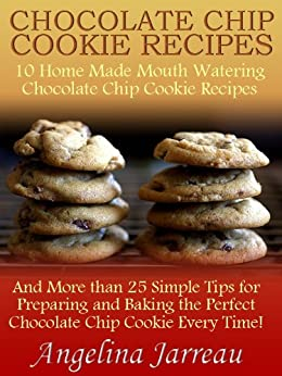 Chocolate Chip Cookie Recipes (10 Home Made Mouth Watering Chocolate Chip Cookie Recipes and More than 25 Simple Tips for Baking the Perfect Cookies!) by [Jarreau, Angelina]
