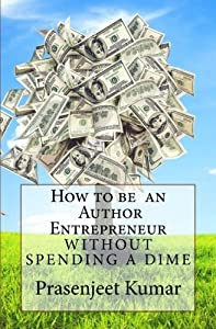 How to be an Author Entrepreneur Without Spending a Dime (Self-Publishing Without Spending a Dime) (Volume 1) from CreateSpace Independent Publishing Platform