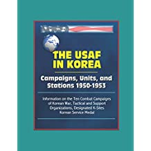 The USAF in Korea: Campaigns, Units, and Stations 1950-1953 - Information on the Ten Combat Campaigns of Korean War, Tactical and Support Organizations, Designated K-Sites, Korean Service Medal