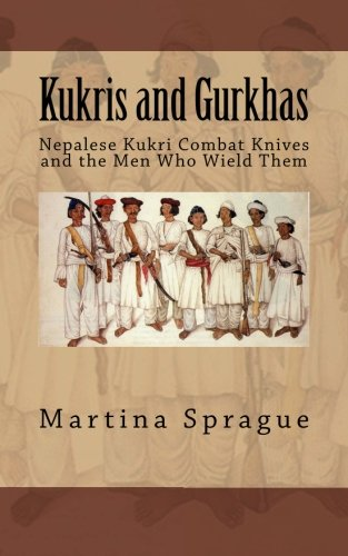 Kukris and Gurkhas: Nepalese Kukri Combat Knives and the Men Who Wield Them (Knives, Swords, and Bayonets: A World History of Edged Weapon Warfare)
