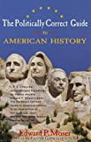 The Politically Correct Guide to American History, Edward P. Moser, 0609801880