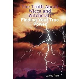 The Truth About Wicca and Witchcraft Finding Your True Power by [Aten, James]