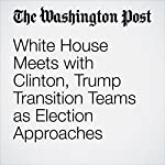 White House Meets with Clinton, Trump Transition Teams as Election Approaches | Elise Viebeck