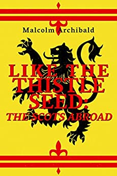 Like The Thistle Seed: The Scots Abroad by [Archibald, Malcolm]