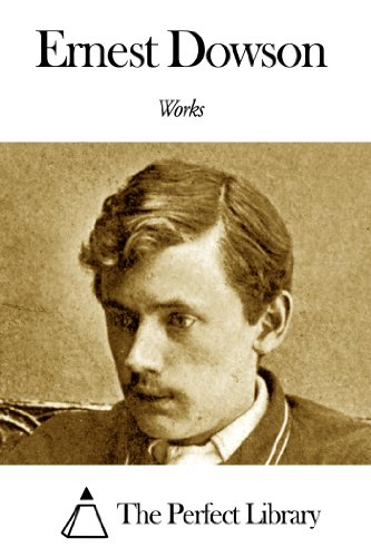 Works of Ernest Dowson (The Poems And Prose Of Ernest Dowson)