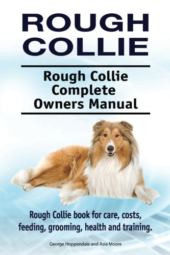 (Rough Collie. Rough Collie Complete Owners Manual. Rough Collie book for care, costs, feeding, grooming, health and training.)