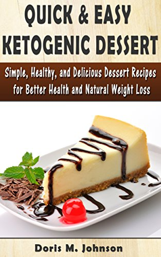 Quick & Easy Ketogenic Dessert: Simple, Healthy, and Delicious Dessert Recipes for Better Health and Natural Weight Loss