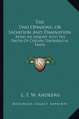 The Two Opinions; Or Salvation And Damnation: Being An Inquiry Into The Truth Of Certain Theological Tents pdf