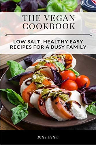 The Vegan Cookbook: Low Salt, Healthy, Easy Recipes For A Busy Family by Billy Geller