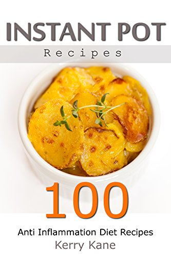 Instant Pot Recipes - 100 Anti Inflammation Diet Recipes by Kerry Kane