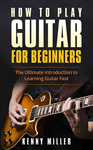 How To Play Guitar For Beginners: The Ultimate Introduction To Learning Guitar Fast by [Miller, Kenny]