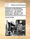 Sermons on the Following Subjects Viz of Moral and Natural Evil by James Foster, D D Volume II the Third Edition Volume 2, James Foster, 1140826530