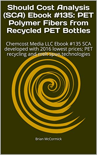 Should Cost Analysis (SCA) Ebook #135:  PET Polymer Fibers from Recycled PET Bottles: Chemcost Media LLC Ebook #135 SCA developed with 2016 lowest prices; ... (Chemcost Media Should Cost Analysis)