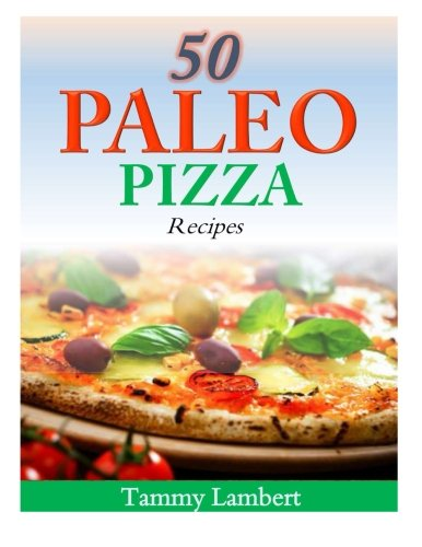 50 Paleo Pizza Recipes: Your Pizza Cravings Satisfied ... The Paleo Way!
