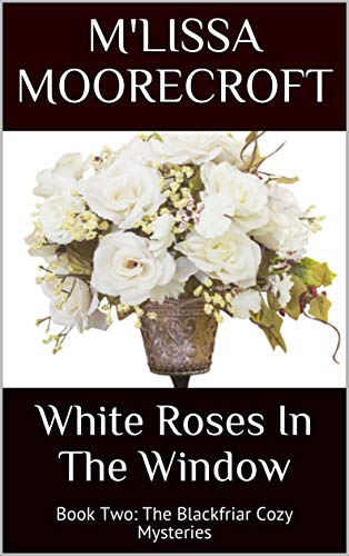 WHITE ROSES IN THE WINDOW: Book Two: The Blackfriar Cozy Mysteries