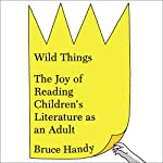 Wild Things: The Joy of Reading Children's Literature as an Adult | Bruce Handy